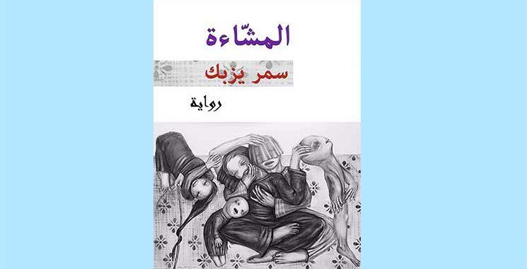 الروائية السورية سمر يزبك في «المشاءة»: عمل فني رفيع يحاكي واقعاً يفوق الخيال – المثنى الشيخ عطية